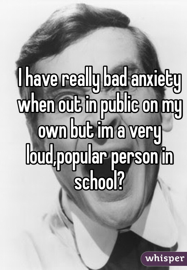I have really bad anxiety when out in public on my own but im a very loud,popular person in school?