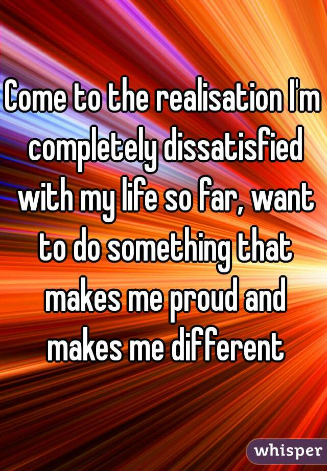 Come to the realisation I'm completely dissatisfied with my life so far, want to do something that makes me proud and makes me different
