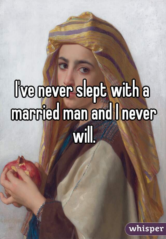 I've never slept with a married man and I never will.