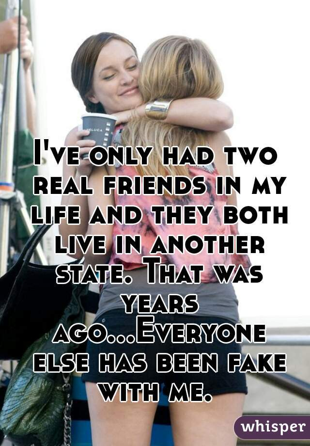 I've only had two real friends in my life and they both live in another state. That was years ago...Everyone else has been fake with me.