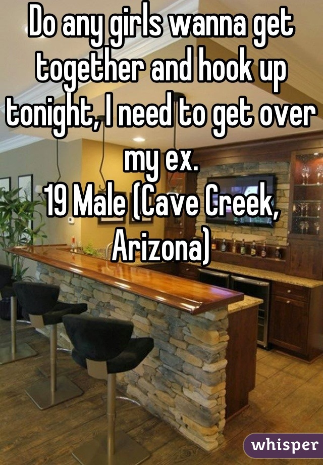 Do any girls wanna get together and hook up tonight, I need to get over my ex. 19 Male (Cave Creek, Arizona)