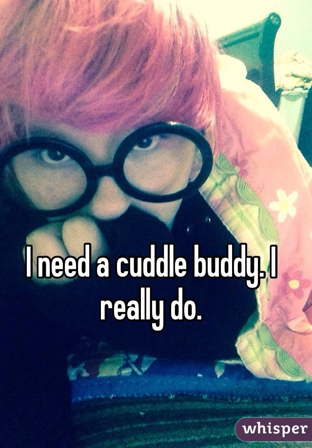 I need a cuddle buddy. I really do.