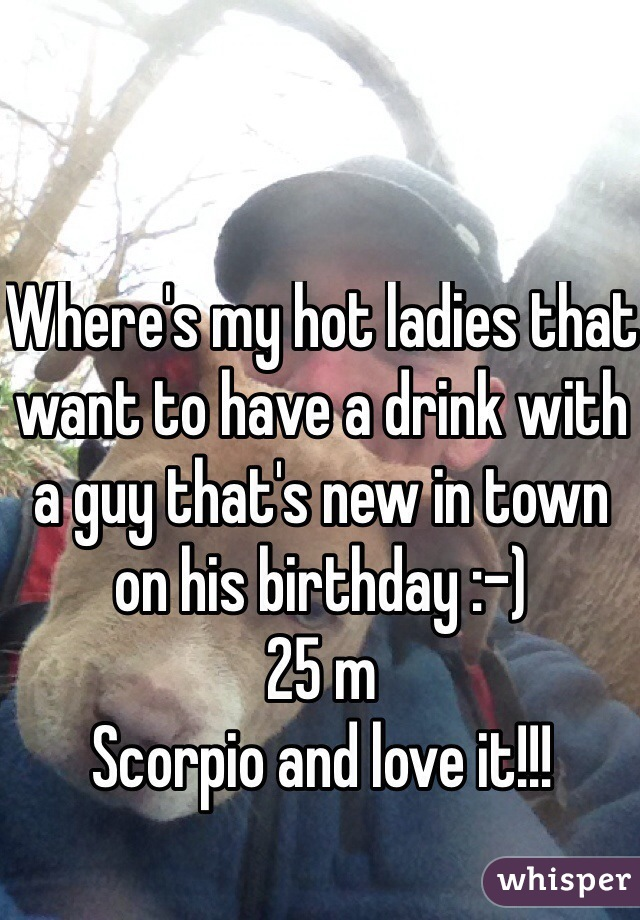 Where's my hot ladies that want to have a drink with a guy that's new in town on his birthday :-)  25 m  Scorpio and love it!!!