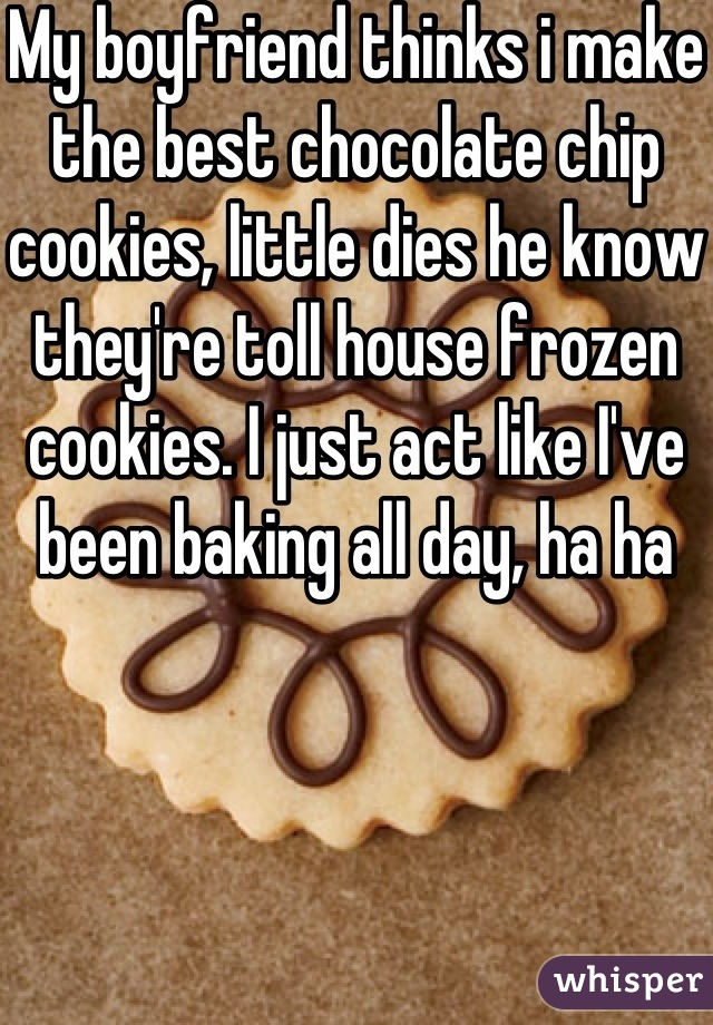 My boyfriend thinks i make the best chocolate chip cookies, little dies he know they're toll house frozen cookies. I just act like I've been baking all day, ha ha