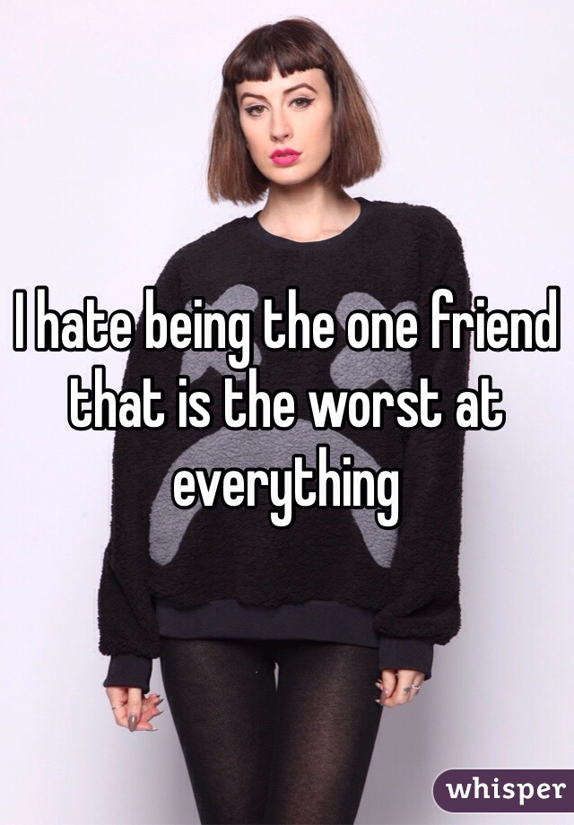 I hate being the one friend that is the worst at everything