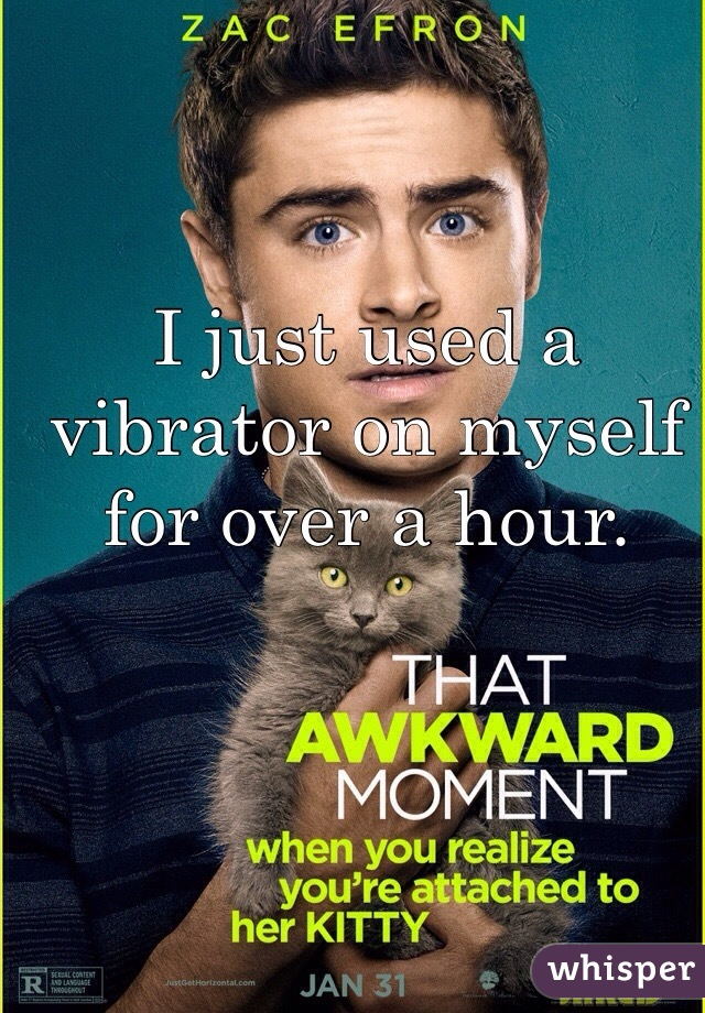 I just used a vibrator on myself for over a hour.