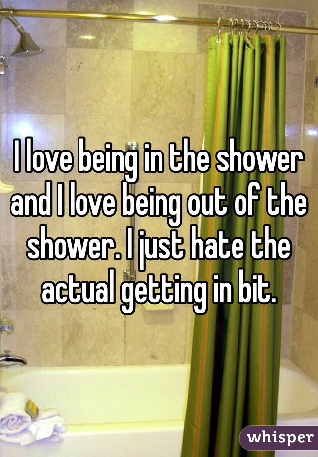 I love being in the shower and I love being out of the shower. I just hate the actual getting in bit.