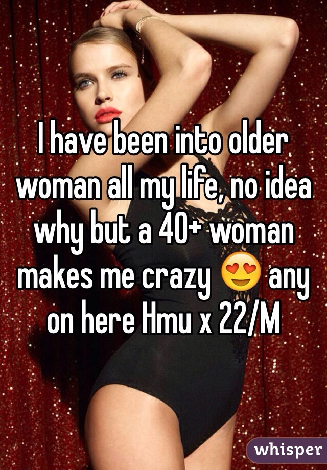 I have been into older woman all my life, no idea why but a 40+ woman makes me crazy 😍 any on here Hmu x 22/M