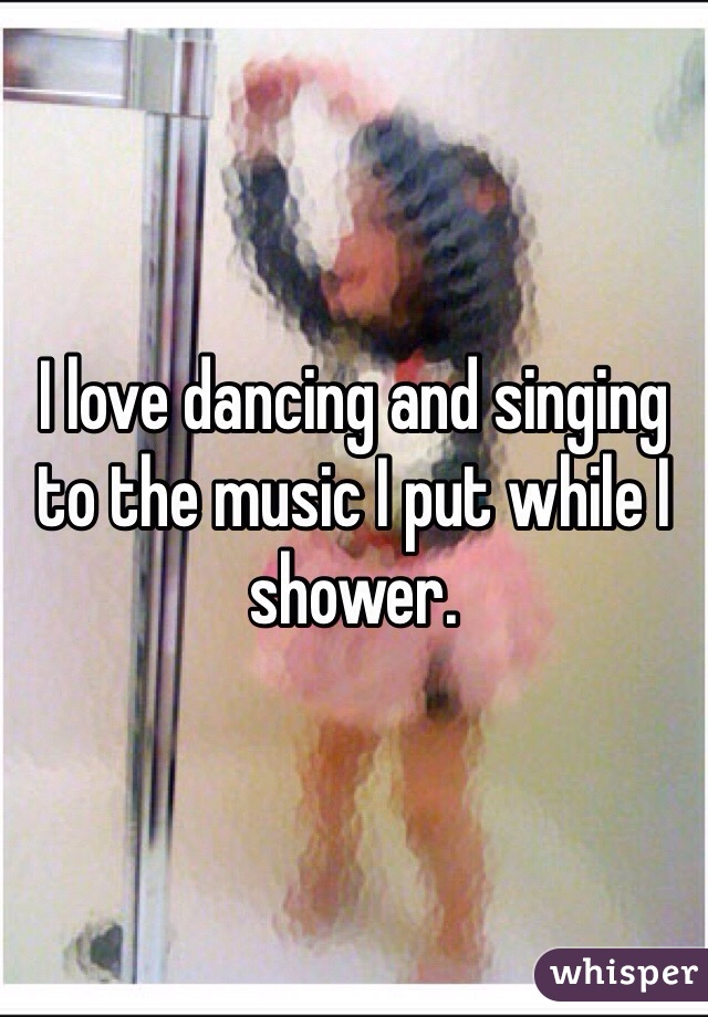 I love dancing and singing to the music I put while I shower.