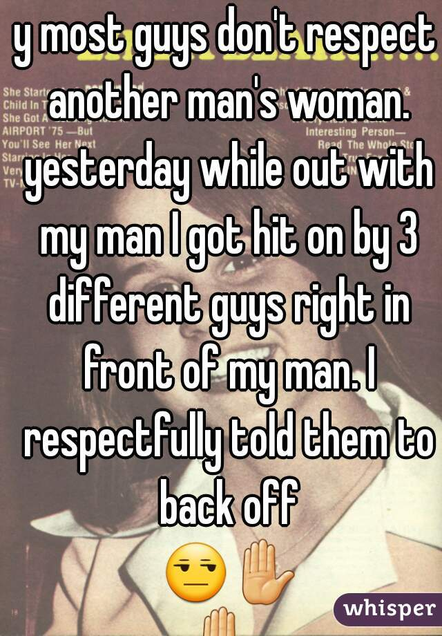 y most guys don't respect another man's woman. yesterday while out with my man I got hit on by 3 different guys right in front of my man. I respectfully told them to back off 😒✋✋