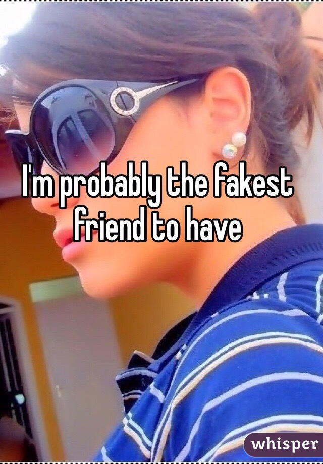 I'm probably the fakest friend to have