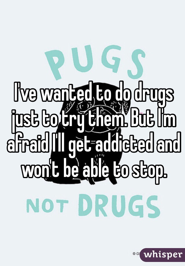 I've wanted to do drugs just to try them. But I'm afraid I'll get addicted and won't be able to stop.