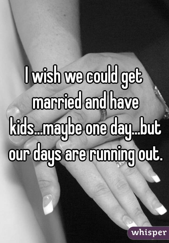 I wish we could get married and have kids...maybe one day...but our days are running out.
