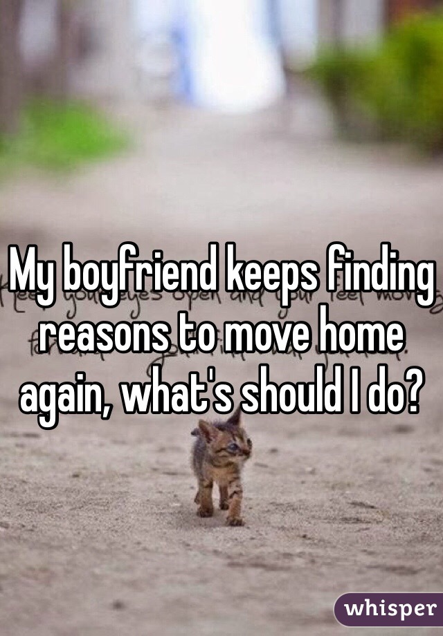 My boyfriend keeps finding reasons to move home again, what's should I do?