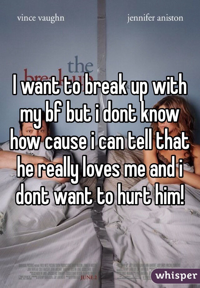 I want to break up with my bf but i dont know how cause i can tell that he really loves me and i dont want to hurt him!