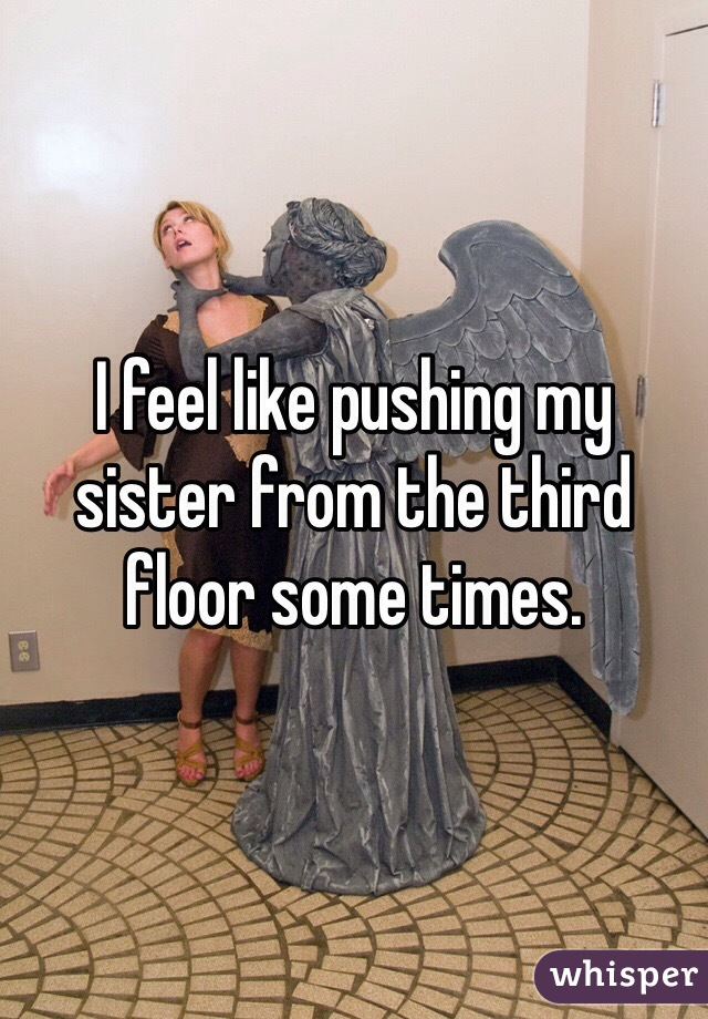 I feel like pushing my sister from the third floor some times.