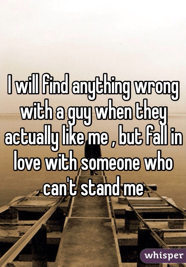 I will find anything wrong with a guy when they actually like me , but fall in love with someone who can't stand me