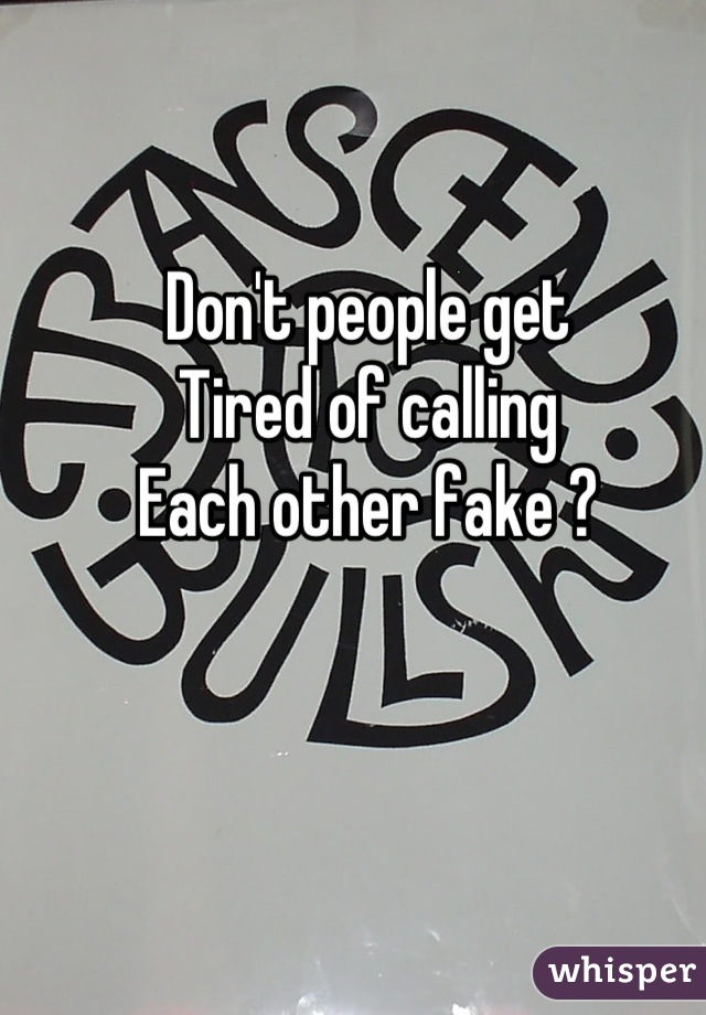 Don't people get Tired of calling  Each other fake ?