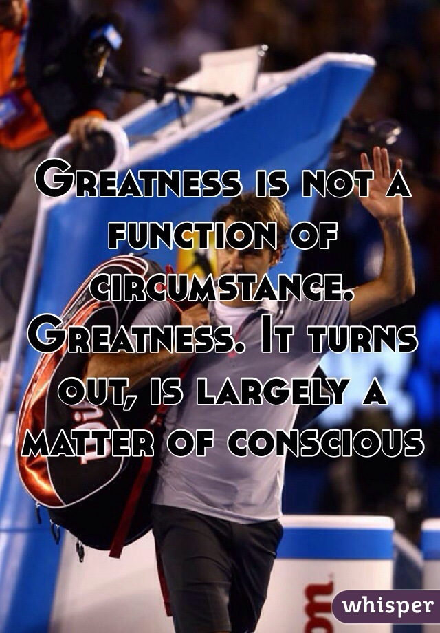 Greatness is not a function of circumstance. Greatness. It turns out, is largely a matter of conscious