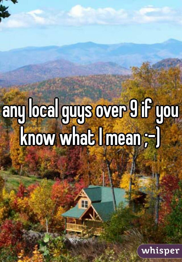 any local guys over 9 if you know what I mean ;-)