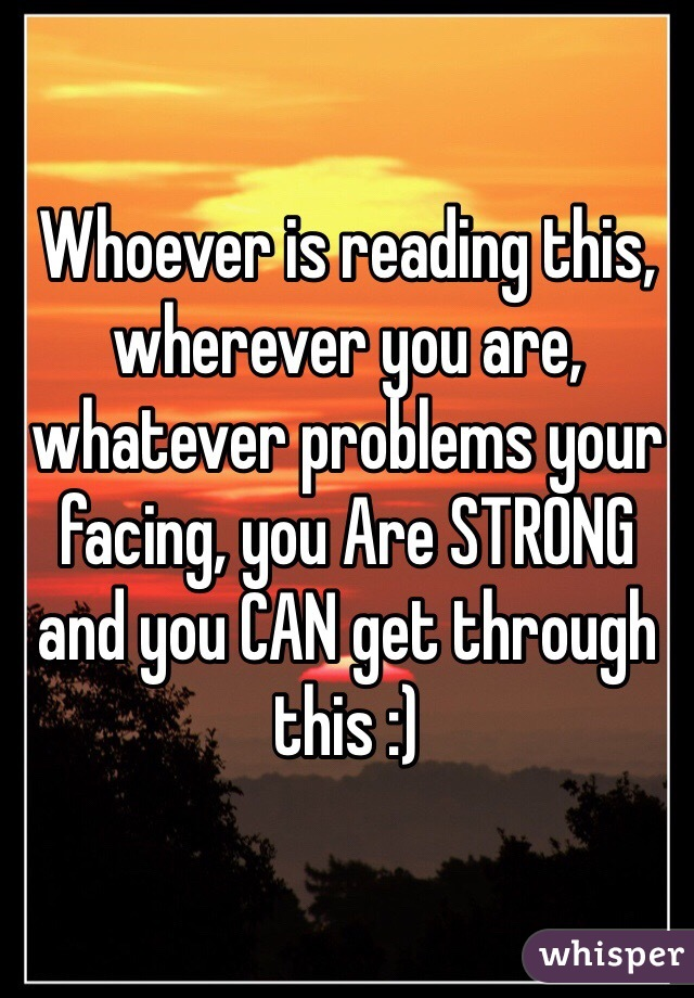 Whoever is reading this, wherever you are, whatever problems your facing, you Are STRONG and you CAN get through this :)