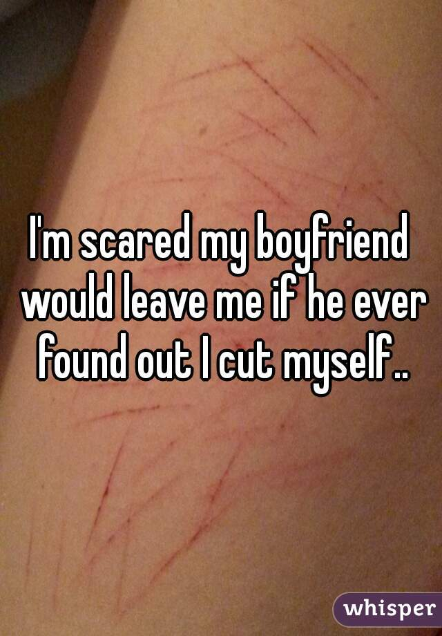 I'm scared my boyfriend would leave me if he ever found out I cut myself..