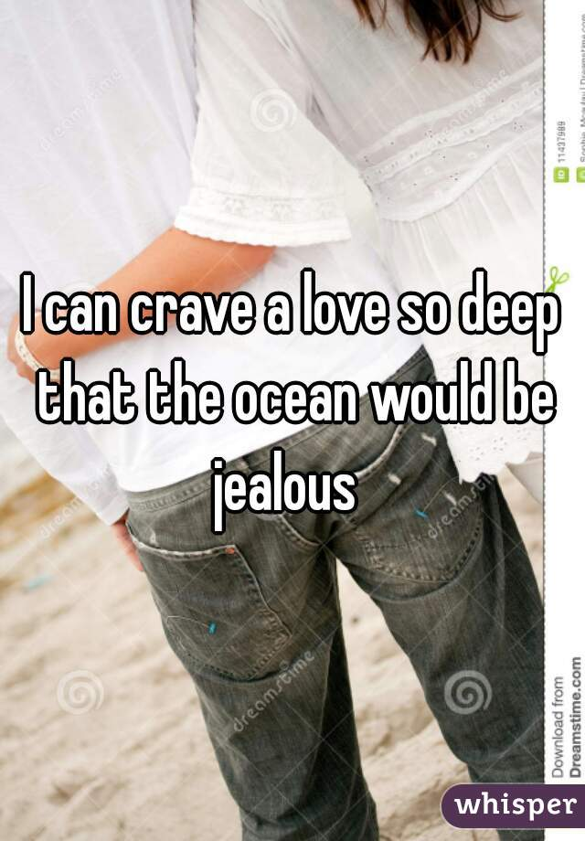 I can crave a love so deep that the ocean would be jealous