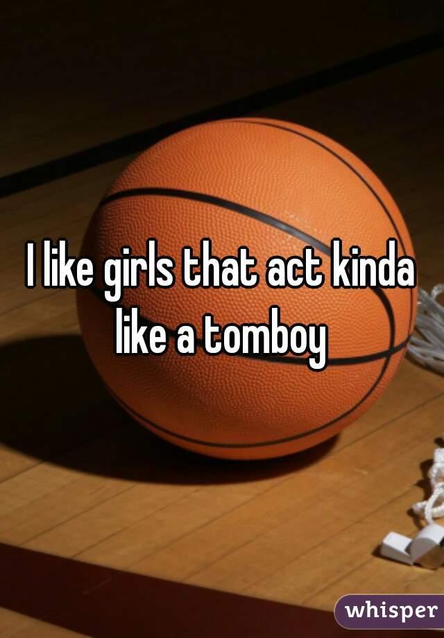 I like girls that act kinda like a tomboy