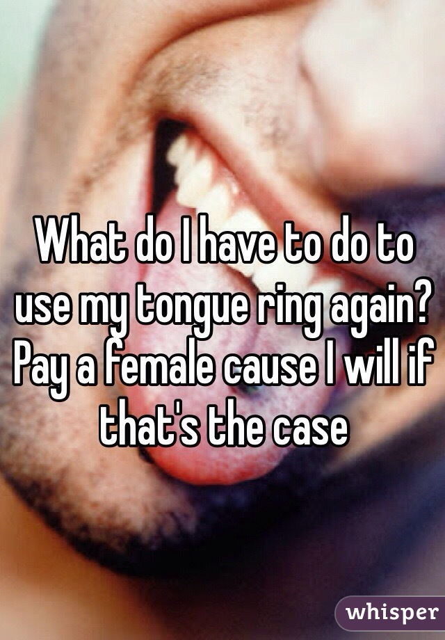 What do I have to do to use my tongue ring again? Pay a female cause I will if that's the case