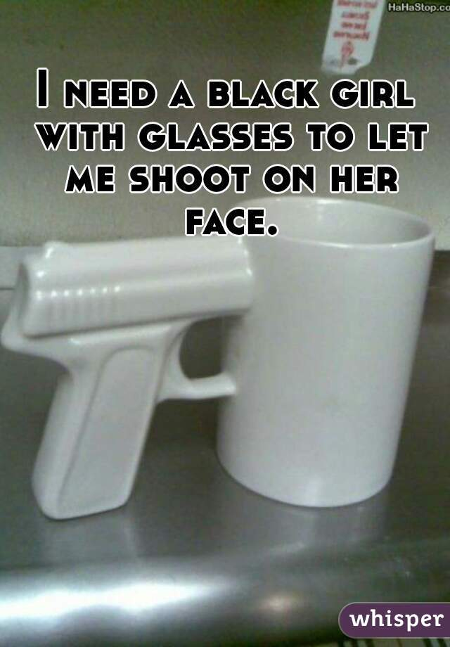 I need a black girl with glasses to let me shoot on her face.