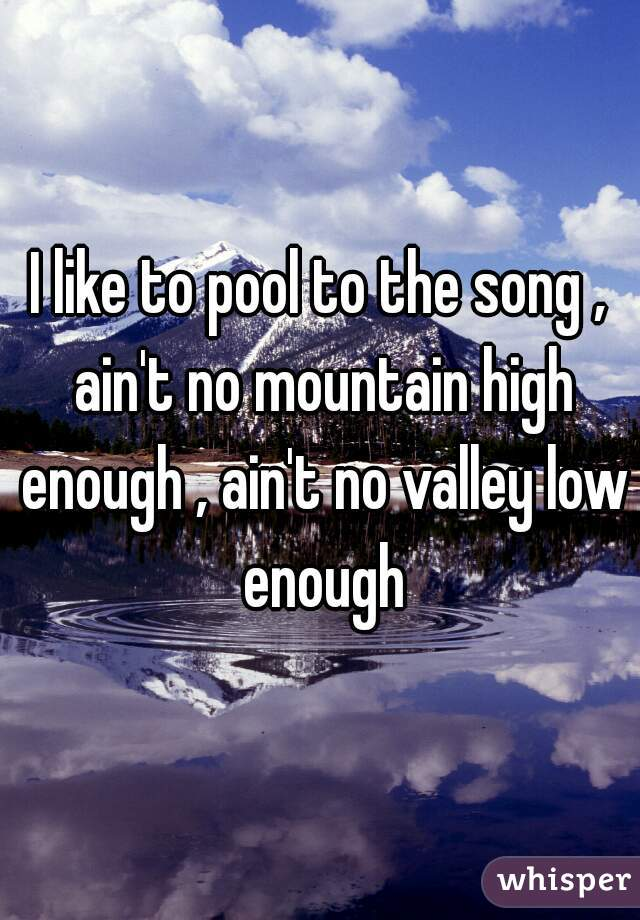 I like to pool to the song , ain't no mountain high enough , ain't no valley low enough