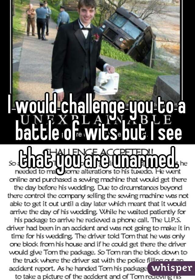 I would challenge you to a battle of wits but I see that you are unarmed.