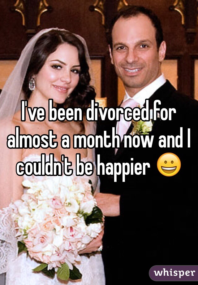 I've been divorced for almost a month now and I couldn't be happier 😀