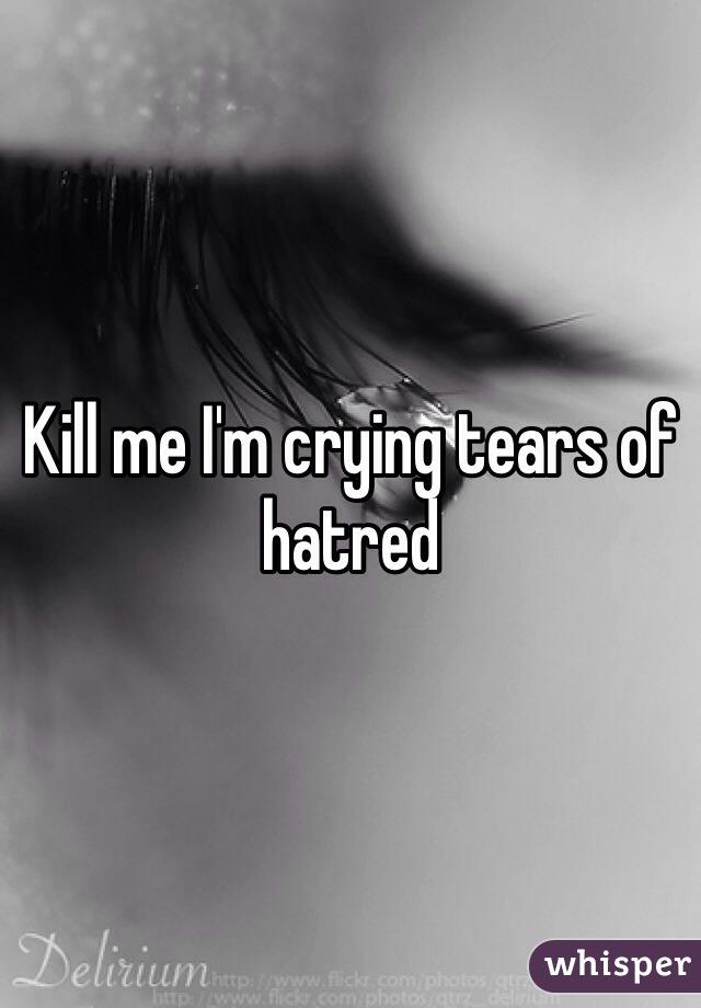 Kill me I'm crying tears of hatred
