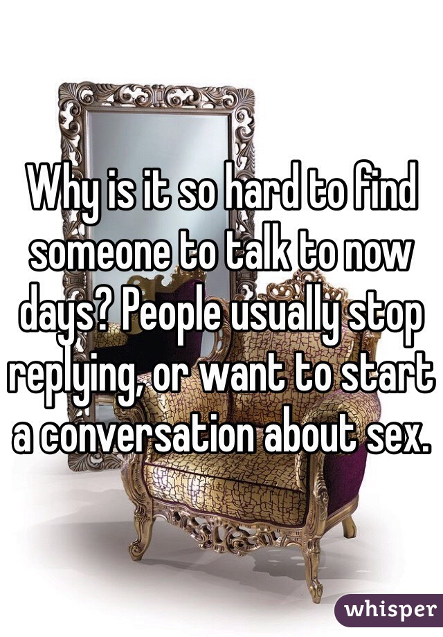 Why is it so hard to find someone to talk to now days? People usually stop replying, or want to start a conversation about sex.