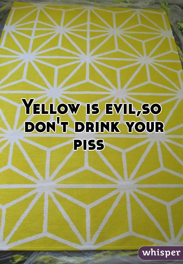 Yellow is evil,so don't drink your piss