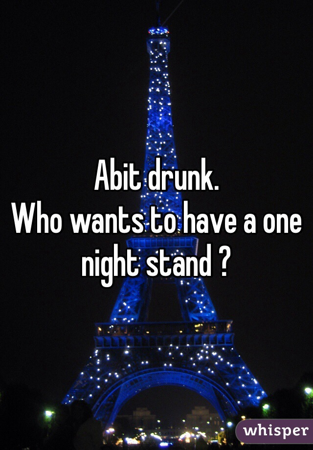 Abit drunk. Who wants to have a one night stand ?