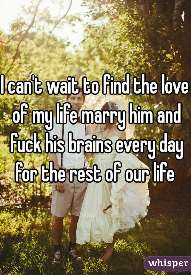I can't wait to find the love of my life marry him and fuck his brains every day for the rest of our life