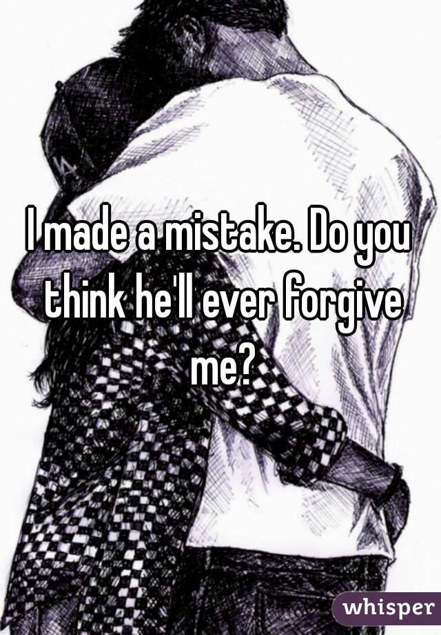 I made a mistake. Do you think he'll ever forgive me?