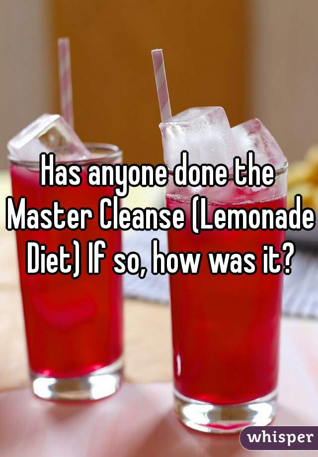 Has anyone done the Master Cleanse (Lemonade Diet) If so, how was it?