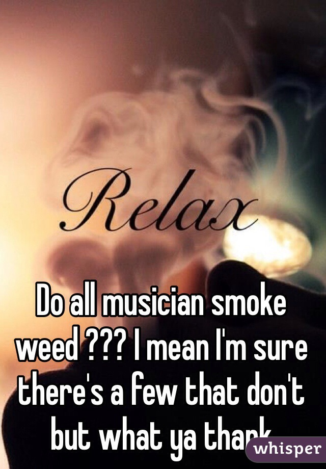 Do all musician smoke weed ??? I mean I'm sure there's a few that don't but what ya thank