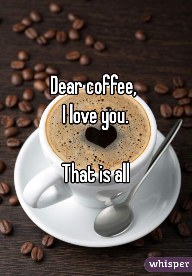 Dear coffee,  I love you.  That is all