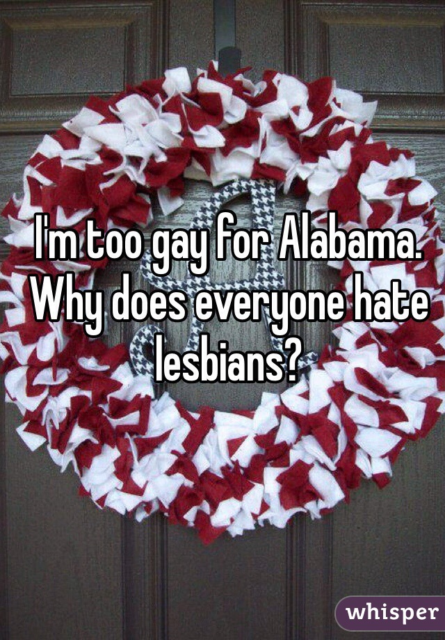 I'm too gay for Alabama. Why does everyone hate lesbians?