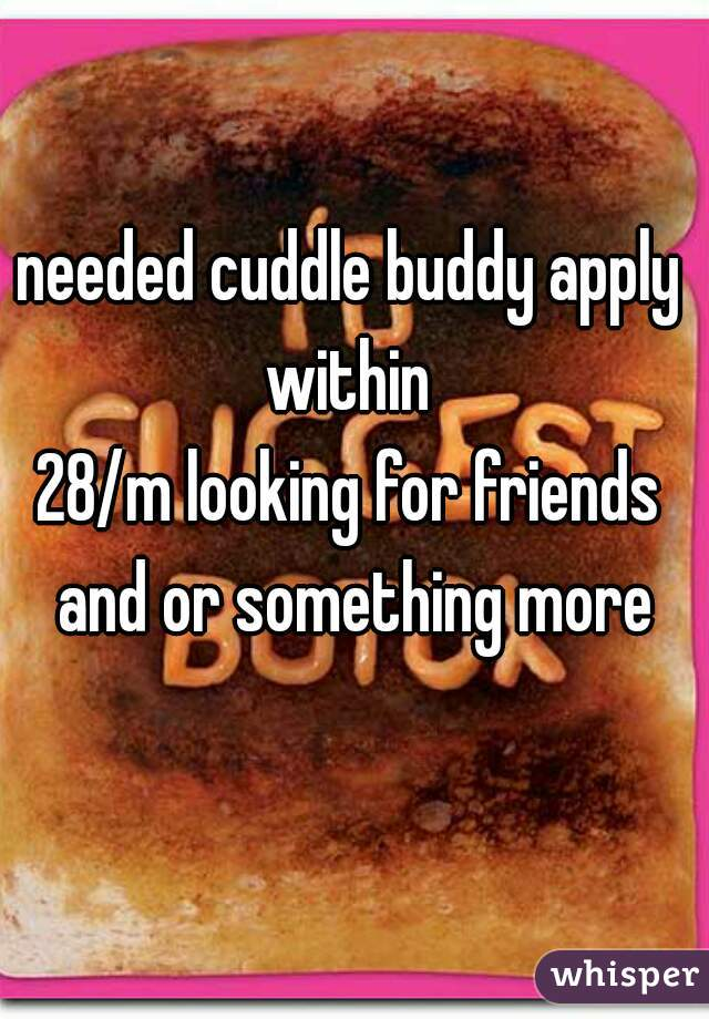needed cuddle buddy apply within  28/m looking for friends and or something more