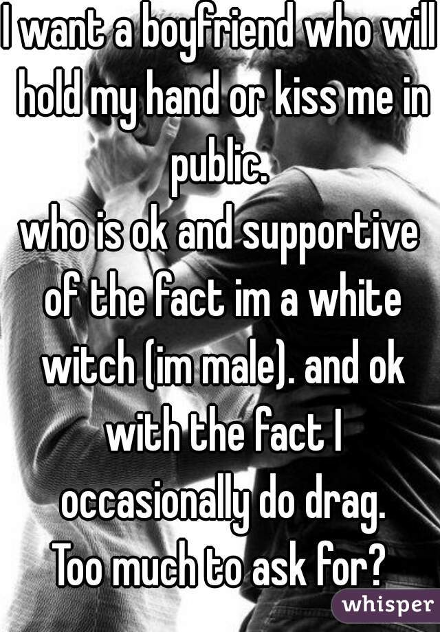 I want a boyfriend who will hold my hand or kiss me in public.  who is ok and supportive of the fact im a white witch (im male). and ok with the fact I occasionally do drag. Too much to ask for?