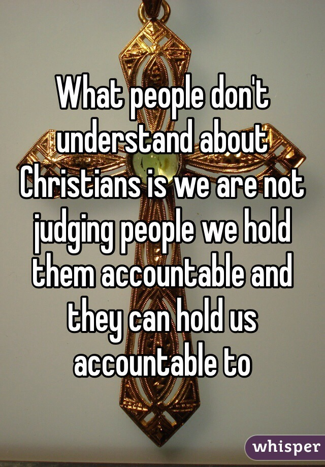 What people don't understand about Christians is we are not judging people we hold them accountable and they can hold us accountable to