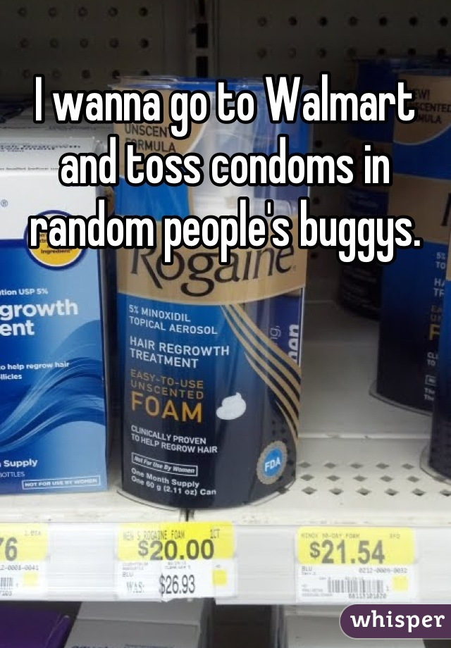 I wanna go to Walmart and toss condoms in random people's buggys.