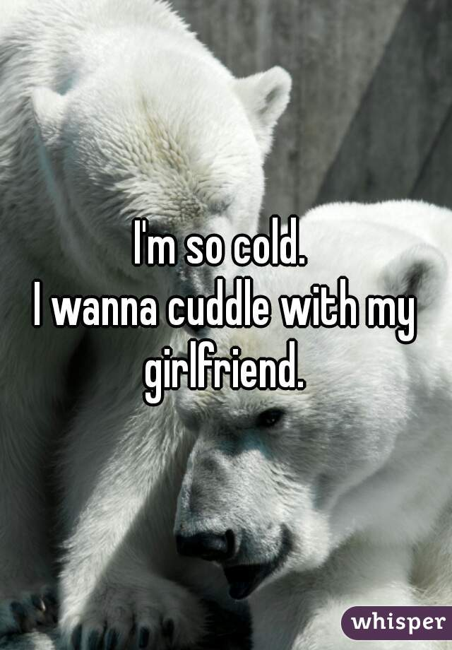 I'm so cold.  I wanna cuddle with my girlfriend.