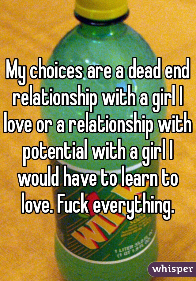My choices are a dead end relationship with a girl I love or a relationship with potential with a girl I would have to learn to love. Fuck everything.