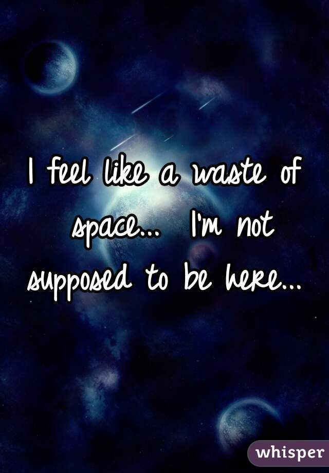 I feel like a waste of space...  I'm not supposed to be here...